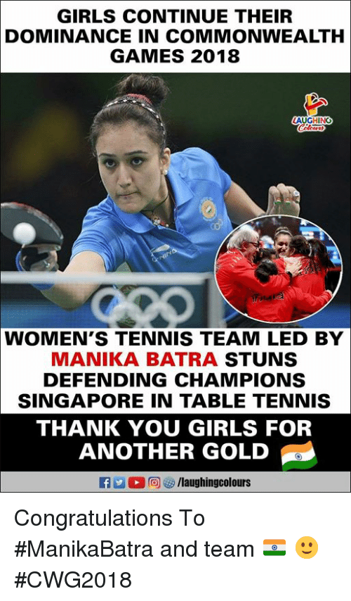 Girls, Thank You, and Congratulations: GIRLS CONTINUE THEIR  DOMINANCE IN COMMONWEALTH  GAMES 2018  LAUGHING  WOMEN'S TENNIS TEAM LED BY  MANIKA BATRA STUNS  DEFENDING CHAMPIONS  SINGAPORE IN TABLE TENNIS  THANK YOU GIRLS FOR  ANOTHER GOLD  f /laughingcolours Congratulations  To #ManikaBatra and team 🇮🇳 🙂 #CWG2018