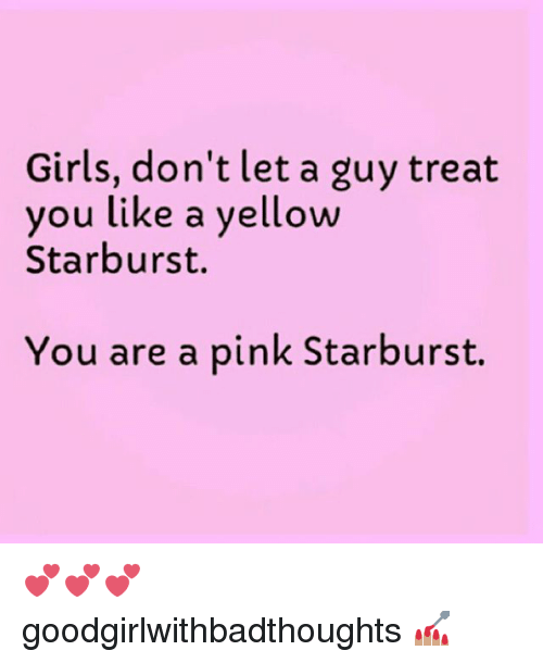 Pink Starburst: Girls, don't let a guy treat  ou like a yellow  Starburst.  You are a pink Starburst. 💕💕💕 goodgirlwithbadthoughts 💅🏽
