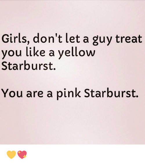 Memes, 🤖, and Starburst: Girls, don't let a guy treat  you like a yellow  Starburst.  You are a pink Starburst. 💛💖