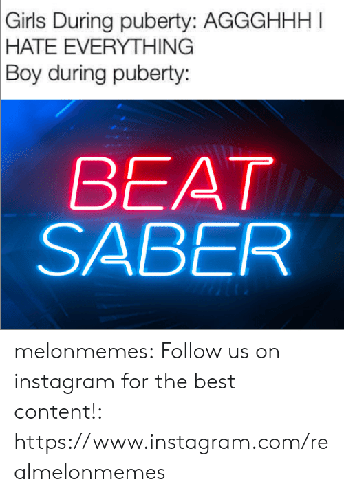 Puberty: Girls During puberty: AGGGHHHI  |HATE EVERYTHING  Boy during puberty:  BEAT  SABER melonmemes:  Follow us on instagram for the best content!: https://www.instagram.com/realmelonmemes