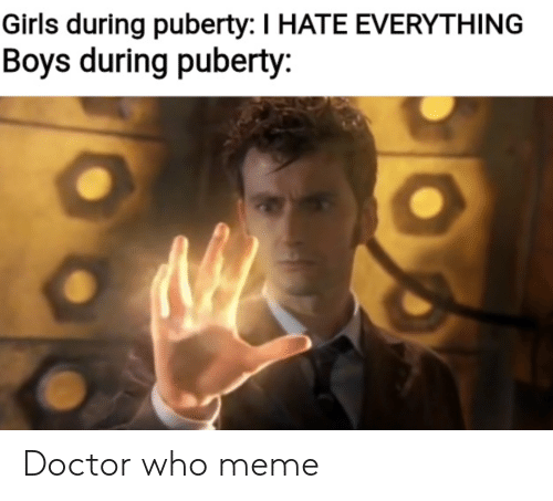 Doctor Who Meme: Girls during puberty: I HATE EVERYTHING  Boys during puberty: Doctor who meme