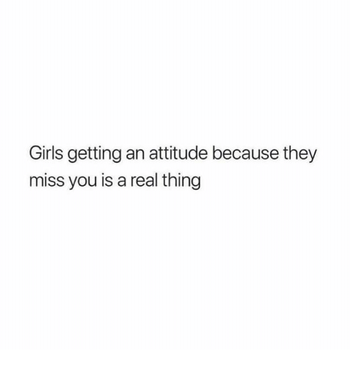Girls, Relationships, and Attitude: Girls getting an attitude because they  miss you is a real thing