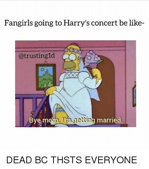 Be Like, Girls, and Memes: girls going to  Harry's concert be like-  @trusting 1d  Bye mm  am I'm getting  married DEAD BC THSTS EVERYONE