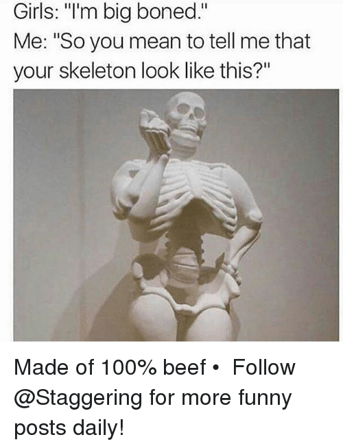 """Skeletone: Girls: """"I'm bia boned.""""  Girls: """"'m big boned.""""  Me: """"So you mean to tell me that  your skeleton look like this?"""" Made of 100% beef • ➫➫➫ Follow @Staggering for more funny posts daily!"""