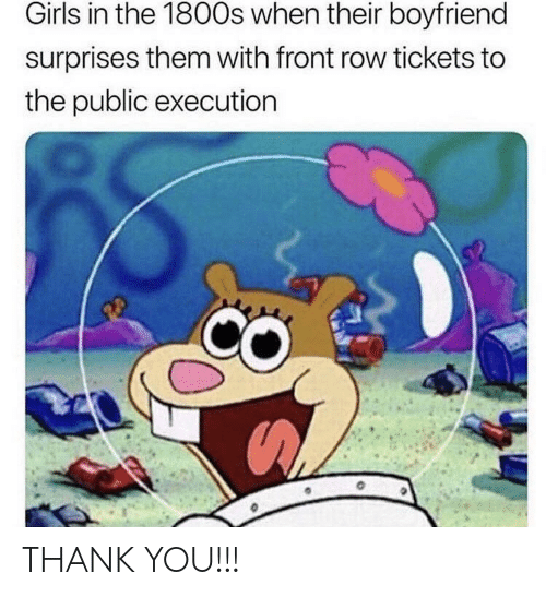 1800s: Girls in the 1800s when their boyfriend  surprises them with front row tickets to  the public executiorn THANK YOU!!!