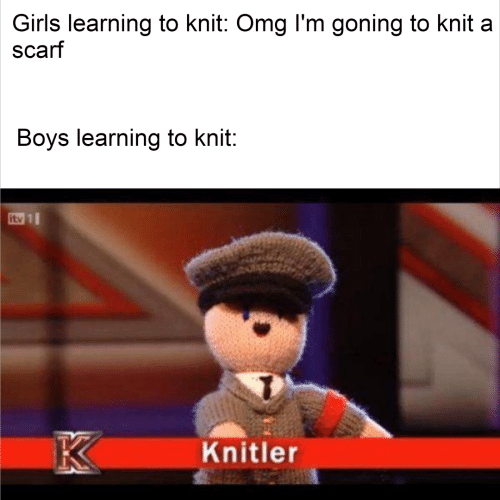 knit: Girls learning to knit: Omg l'm goning to knit a  scarf  Boys learning to knit:  itv 1  K  Knitler