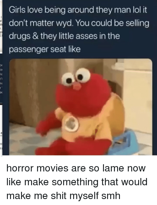 Drugs, Girls, and Lol: Girls love being around they man lol it  don't matter wyd. You could be selling  drugs & they little asses in the  passenger seat like  OE  οι  le  't horror movies are so lame now like make something that would make me shit myself smh