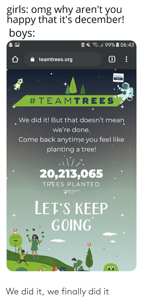 Girls, Omg, and Reddit: girls: omg why aren't you  happy that it's december!  boys:  99% 06:43  3  teamtrees.org  THANK  YOU!  #TEAMTREES  We did it! But that doesn't mean  we're done.  Come back anytime you feel like  planting a tree!  20,213,065  TREES PLANTED  LET'S KEEP  GOING We did it, we finally did it