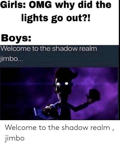 Girls, Omg, and Dank Memes: Girls: OMG why did the  lights go out?!  Boys:  Welcome to the shadow realm  jimbo... Welcome to the shadow realm , jimbo