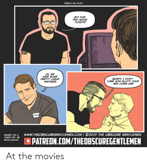 """cows: """"GIRLS ON FILM""""  $27 FOR  TWO MOVIE  TICKETS?  UH, WE  HAVE SOME  PRETTY CHEAP  MATINEES  BUDDY I DON'T  CARE HOW SLUTTY YOUR  SEA COWS ARE  TRAV  wwW.THEOBSCUREGENTLEMEN.COM   ©2019 THE OBSCURE GENTLEMEN  BASED ON A  TWEET BY: @  IPATREON.COM/THEOBSCUREGENTLEMEN  BROWTWEATEN At the movies"""