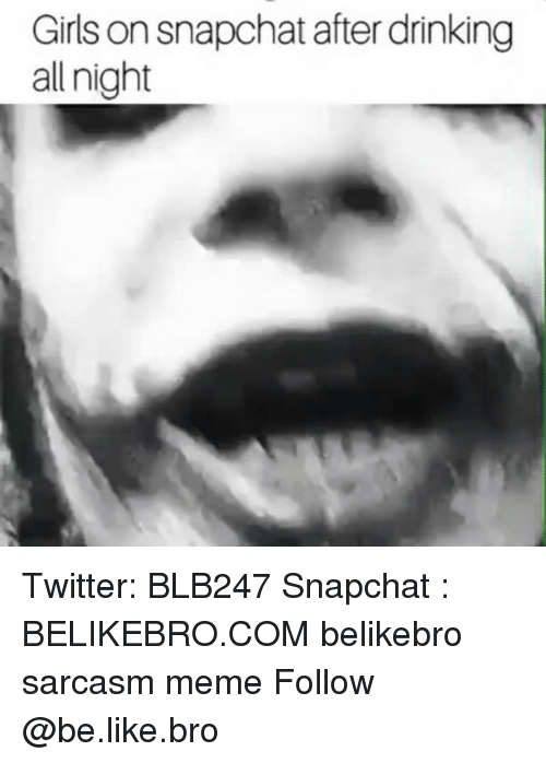 Be Like, Drinking, and Girls: Girls on snapchat after drinking  all night Twitter: BLB247 Snapchat : BELIKEBRO.COM belikebro sarcasm meme Follow @be.like.bro