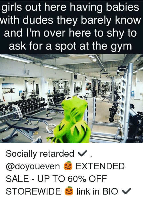 Dude, Girls, and Gym: girls out here having babies  With dudes they barely know  and I'm over here to shy to  ask for a spot at the gym Socially retarded ✔️ . @doyoueven 🎃 EXTENDED SALE - UP TO 60% OFF STOREWIDE 🎃 link in BIO ✔️