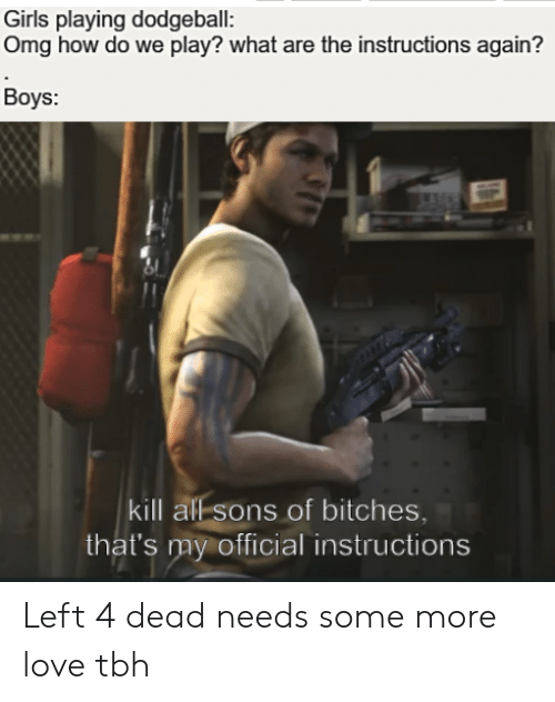 left 4 dead: Girls playing dodgeball:  Omg how do we play? what are the instructions again?  Boys:  kill all sons of bitches,  that's my official instructions Left 4 dead needs some more love tbh