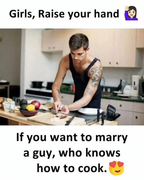 raise your hand if: Girls, Raise your hand  If you want to marry  a guy, who knows  how to cook.
