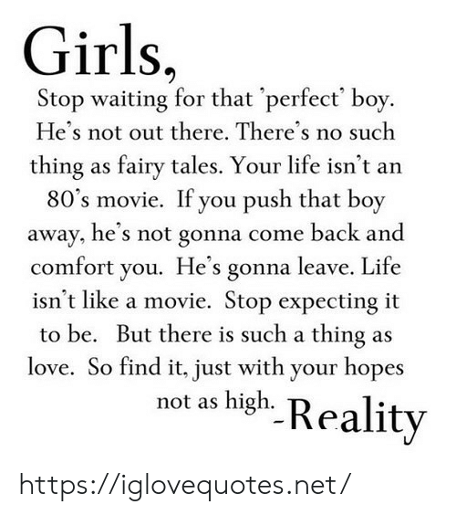 That Boy: Girls,  Stop waiting for that 'perfect' boy.  He's not out there. There's no such  thing as fairy tales. Your life isn't an  80's movie. If you push that boy  away, he's not gonna come back and  comfort you. He's gonna leave. Life  isn't like a movie. Stop expecting it  to be. But there is such a thing as  love. So find it, just with your hopes  not as high. Reality https://iglovequotes.net/
