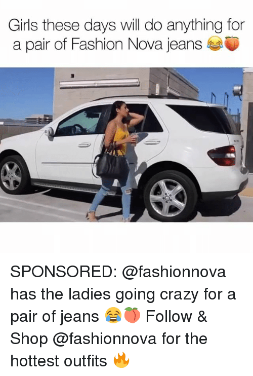 Crazy, Fashion, and Girls: Girls these days will do anything for  a pair of Fashion Nova jeans SPONSORED: @fashionnova has the ladies going crazy for a pair of jeans 😂🍑 Follow & Shop @fashionnova for the hottest outfits 🔥