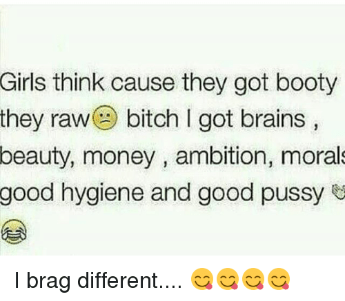 Bitch, Booty, and Brains: Girls think cause they got booty  they rawa bitch I got brains  beauty,  money , ambition, moral  good  hygiene and good pussy I brag different.... 😋😋😋😋