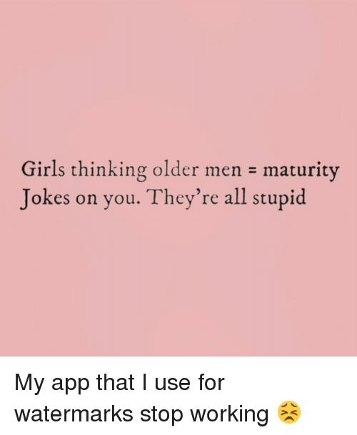 Older Men: Girls thinking older men maturity  Jokes on you. They're all stupid My app that I use for watermarks stop working 😣