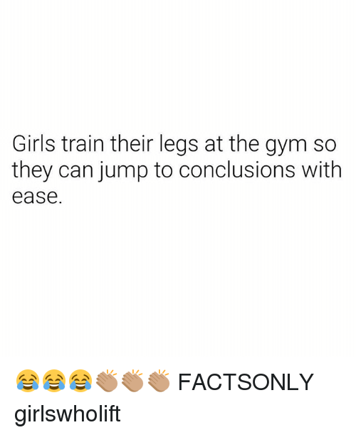 Girls, Gym, and Train: Girls train their legs at the gym so  they can jump to conclusions with  ease 😂😂😂👏🏽👏🏽👏🏽 FACTSONLY girlswholift