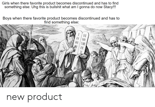 uhg: Girls when there favorite product becomes discontinued and has to find  something else: Uhg this is bullshit what am I gonna do now Stacy!!!  Boys when there favorite product becomess discontinued and has to  find something else  VI  VII  IX new product