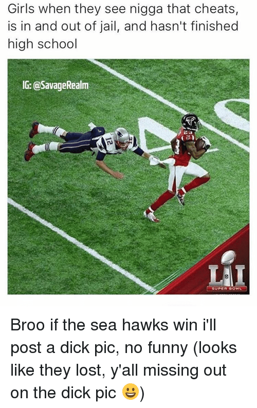 Dick Pics, Hawks, and Dank Memes: Girls when they see nigga that cheats,  is in and out of jail, and hasn't finished  high school  IG: @SavageRealm  SUPER BOWL Broo if the sea hawks win i'll post a dick pic, no funny (looks like they lost, y'all missing out on the dick pic 😀)