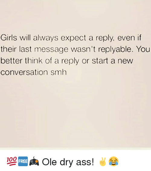 Ass, Girls, and Memes: Girls will always expect a reply, even if  their last message wasn't replyable. You  better think of a reply or start a new  conversation smh 💯🆓🎮 Ole dry ass! ✌😂