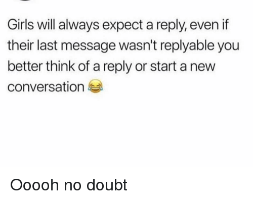 no doubt: Girls will always expect a reply, even if  their last message wasn't replyable you  better think of a reply or start a new  conversation Ooooh no doubt
