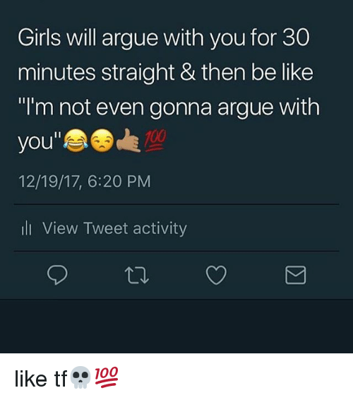 """Anaconda, Arguing, and Be Like: Girls will argue with you for 30  minutes straight & then be like  """"I'm not even gonna argue with  you""""  12/19/17, 6:20 PM  ll View Tweet activity  100 like tf💀💯"""