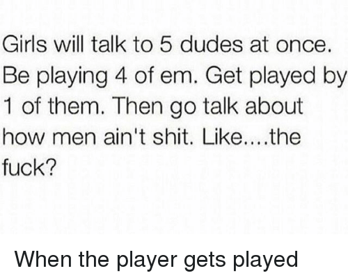 Girls, Shit, and Fuck: Girls will talk to 5 dudes at once.  Be playing 4 of em. Get played by  1 of them. Then go talk about  how men ain't shit. Like....the  fuck? When the player gets played