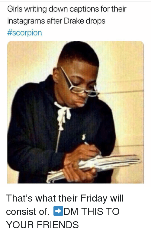 writing down: Girls writing down captions for their  instagrams after Drake drops  That's what their Friday will consist of. ➡️DM THIS TO YOUR FRIENDS