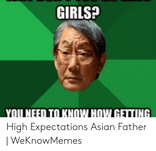 Asian Dad Meme: GIRLS?  YOU NEED TO KNOW HOW GETTING High Expectations Asian Father | WeKnowMemes
