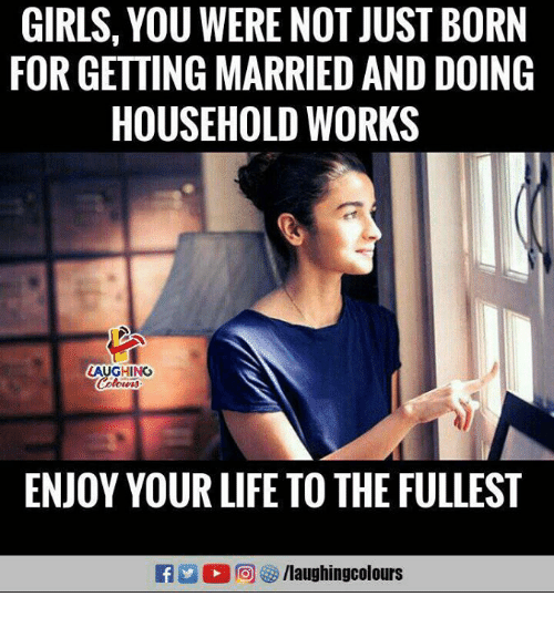 Girls, Life, and Indianpeoplefacebook: GIRLS, YOU WERE NOT JUST BORN  FOR GETTING MARRIED AND DOING  HOUSEHOLD WORKS  AUGHING  ENJOY YOUR LIFE TO THE FULLEST  A: d (2回  /laughingcolours