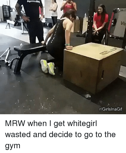 Im Going To Hell For This: GirlsInaGif MRW when I get whitegirl wasted and decide to go to the gym