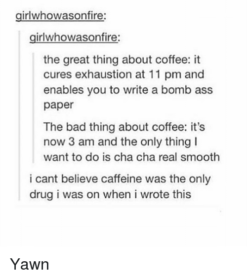 Ass, Bad, and Memes: girlwhowasonfire:  girlwhowasonfire  the great thing about coffee: it  cures exhaustion at 11 pm and  enables you to write a bomb ass  paper  The bad thing about coffee: it's  now 3 am and the only thing  want to do is cha cha real smooth  i cant believe caffeine was the only  drug i was on when i wrote this Yawn