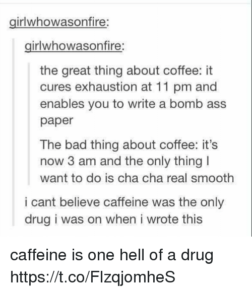 Ass, Bad, and Smooth: girlwhowasonfire  girlwhowasonfire:  the great thing about coffee: it  cures exhaustion at 11 pm and  enables you to write a bomb ass  paper  The bad thing about coffee: it's  now 3 am and the only thing I  want to do is cha cha real smooth  i cant believe caffeine was the only  drug i was on when i wrote this caffeine is one hell of a drug https://t.co/FlzqjomheS