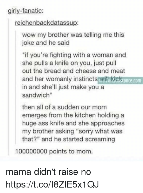 "Jokings: girly-fanatic:  reichenbackdatassup:  wow my brother was telling me this  joke and he said  ""if you're fighting with a woman and  she pulls a knife on you, just pull  out the bread and cheese and meat  and her womanly instincts witikicktance.com  in and she'll just make you a  sandwich""  then all of a sudden our mom  emerges from the kitchen holding a  huge ass knife and she approaches  my brother asking ""sorry what was  that?"" and he started screaming  100000000 points to mom. mama didn't raise no https://t.co/I8ZlE5x1QJ"