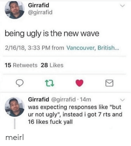 """Vancouver: Girrafid  @girrafid  being ugly is the new wave  2/16/18, 3:33 PM from Vancouver, British...  15 Retweets 28 Likes  Girrafid @girrafid 14m  was expecting responses like """"but  ur not ugly"""", instead i got 7 rts and  16 likes fuck yall meirl"""