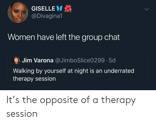 Group chat: GISELLE  @Divagina1  Women have left the group chat  Jim Varona @JimboSlice0299 5d  Walking by yourself at night is an underrated  therapy session It's the opposite of a therapy session