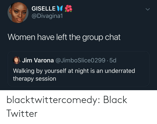 jim: GISELLE  @Divagina1  Women have left the group chat  Jim Varona @JimboSlice0299 5d  Walking by yourself at night is an underrated  therapy session blacktwittercomedy:  Black Twitter