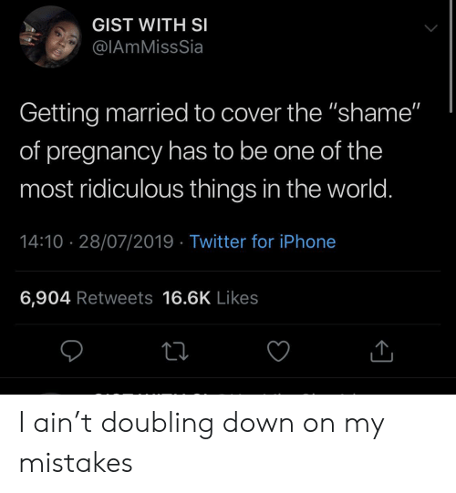 """gist: GIST WITH SI  @IAmMissSia  Getting married to cover the """"shame""""  of pregnancy has to be one of the  most ridiculous things in the world.  14:10 28/07/2019 Twitter for iPhone  6,904 Retweets 16.6K Likes I ain't doubling down on my mistakes"""
