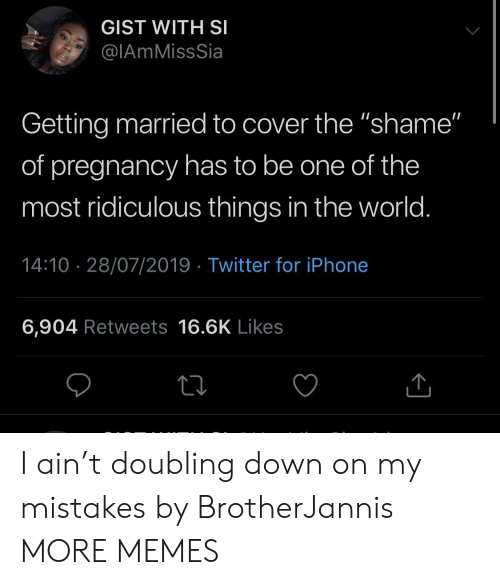 """gist: GIST WITH SI  @IAmMissSia  Getting married to cover the """"shame""""  of pregnancy has to be one of the  most ridiculous things in the world.  14:10 28/07/2019 Twitter for iPhone  6,904 Retweets 16.6K Likes I ain't doubling down on my mistakes by BrotherJannis MORE MEMES"""