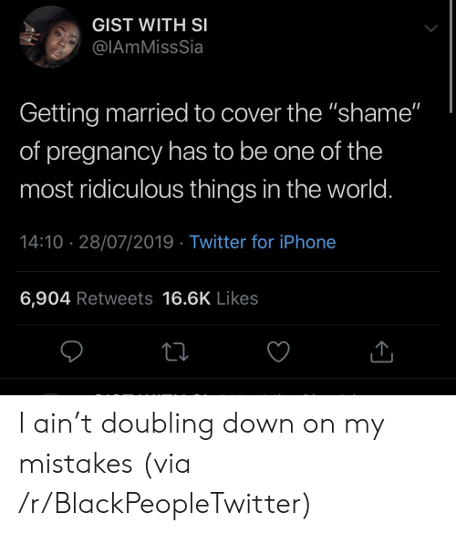 """gist: GIST WITH SI  @IAmMissSia  Getting married to cover the """"shame""""  of pregnancy has to be one of the  most ridiculous things in the world.  14:10 28/07/2019 Twitter for iPhone  6,904 Retweets 16.6K Likes I ain't doubling down on my mistakes (via /r/BlackPeopleTwitter)"""