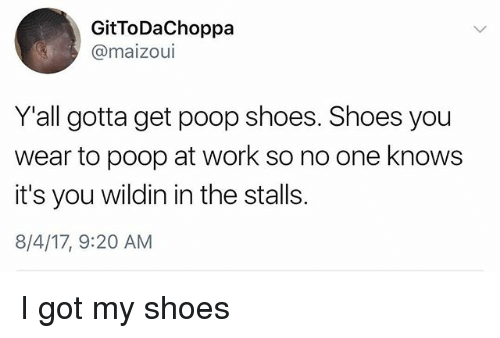 Poopes: GitToDaChoppa  @maizoui  Y'all gotta get poop shoes. Shoes you  wear to poop at work so no one knows  it's you wildin in the stalls.  8/4/17, 9:20 AM I got my shoes
