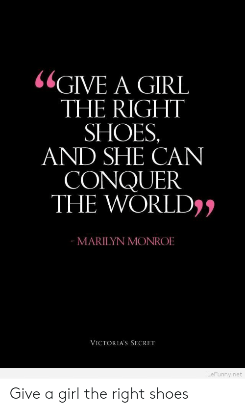 Marilyn Monroe: GIVE A GIRL  THE RIGHT  SHOES  AND SHE CAN  CONQUER  THE WORLD))  MARILYN MONROE  VICTORIA'S SECRET  LeFunny.net Give a girl the right shoes