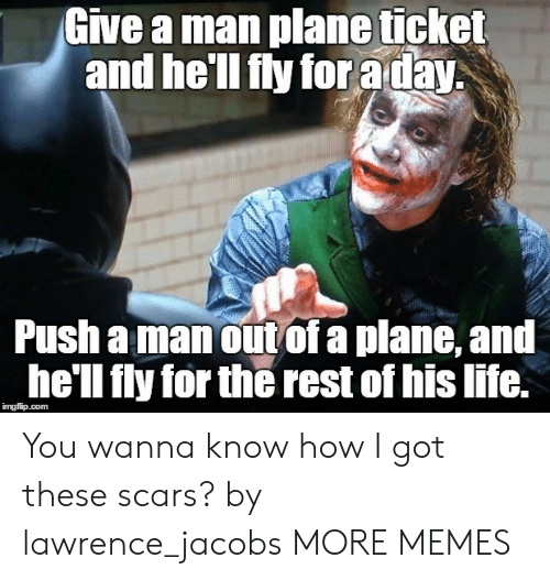 jacobs: Give a man plane ticket  and he'll fly for aday  Push a manout of a plane, and  he'll fly for the rest of his life. You wanna know how I got these scars? by lawrence_jacobs MORE MEMES