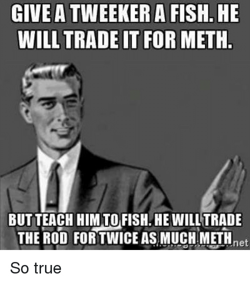 tweekers: GIVE A TWEEKER A FISH., HE  WILL TRADE IT FOR METH.  BUT TEACH HIM TO FISH. HE WILL TRADE  THE ROD FOR TWICE ASMUCHIMETH  net So true