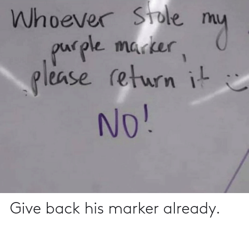 Give: Give back his marker already.