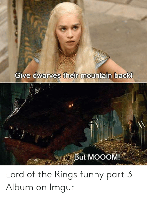 lord of the rings funny: GIve dwarves their mountain back  But MOOOM!