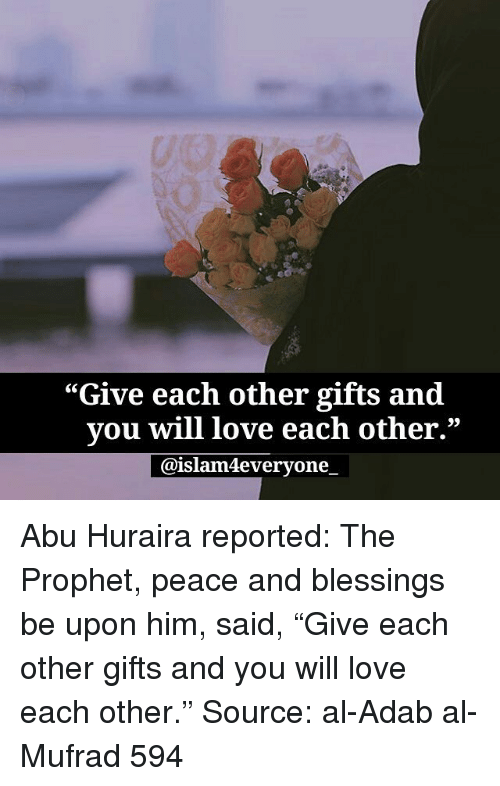 """abu: """"Give each other gifts and  vou will love each other.""""  @islam4everyone. Abu Huraira reported: The Prophet, peace and blessings be upon him, said, """"Give each other gifts and you will love each other."""" Source: al-Adab al-Mufrad 594"""