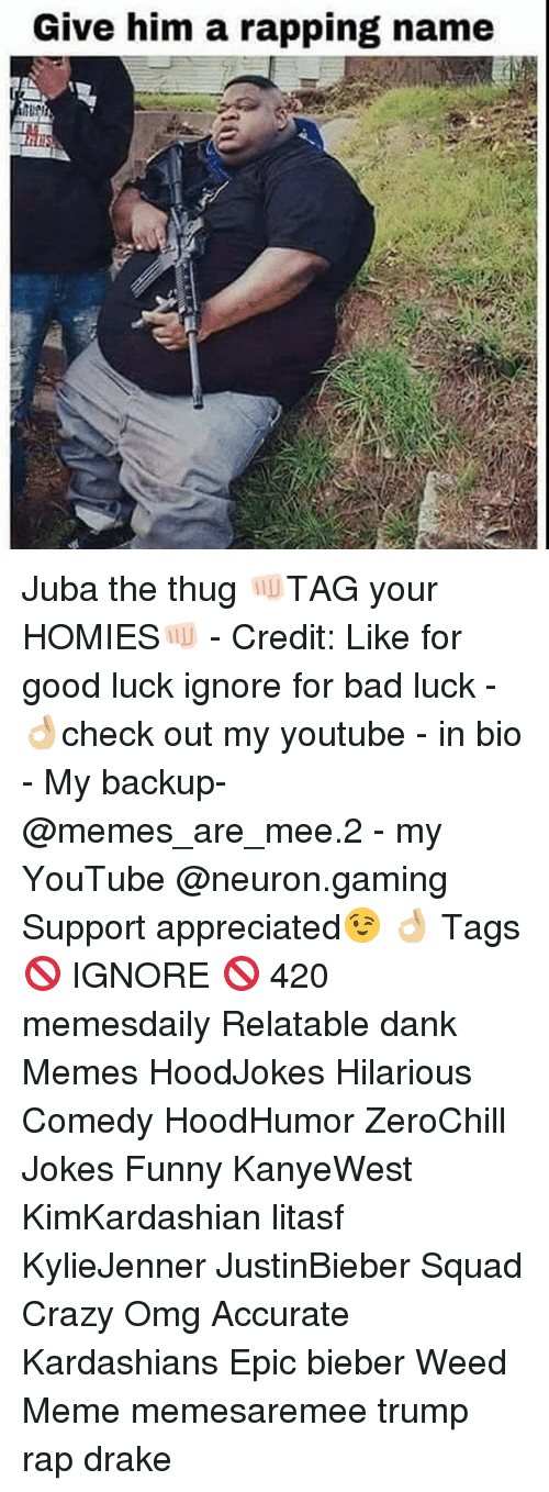 Weed Memes: Give him a rapping name Juba the thug 👊🏻TAG your HOMIES👊🏻 - Credit: Like for good luck ignore for bad luck - 👌🏼check out my youtube - in bio - My backup- @memes_are_mee.2 - my YouTube @neuron.gaming Support appreciated😉 👌🏼 Tags 🚫 IGNORE 🚫 420 memesdaily Relatable dank Memes HoodJokes Hilarious Comedy HoodHumor ZeroChill Jokes Funny KanyeWest KimKardashian litasf KylieJenner JustinBieber Squad Crazy Omg Accurate Kardashians Epic bieber Weed Meme memesaremee trump rap drake